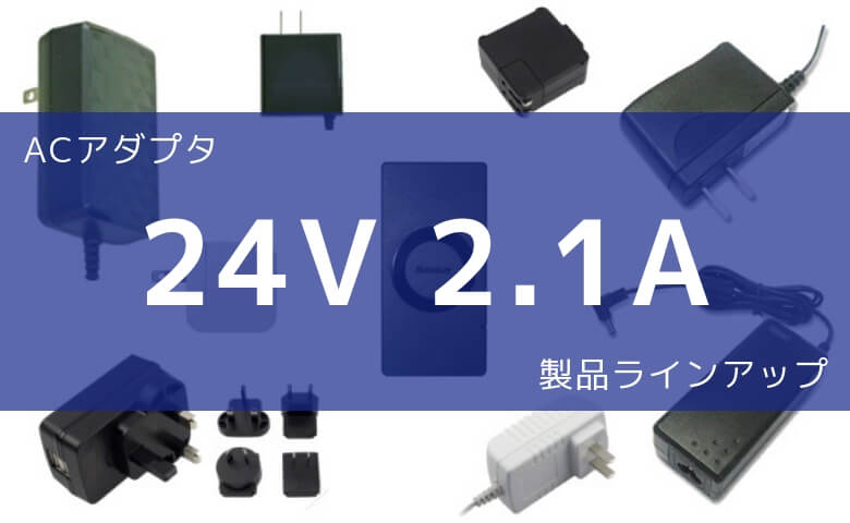 ACアダプタ 24V 2.1A 製品ラインアップ