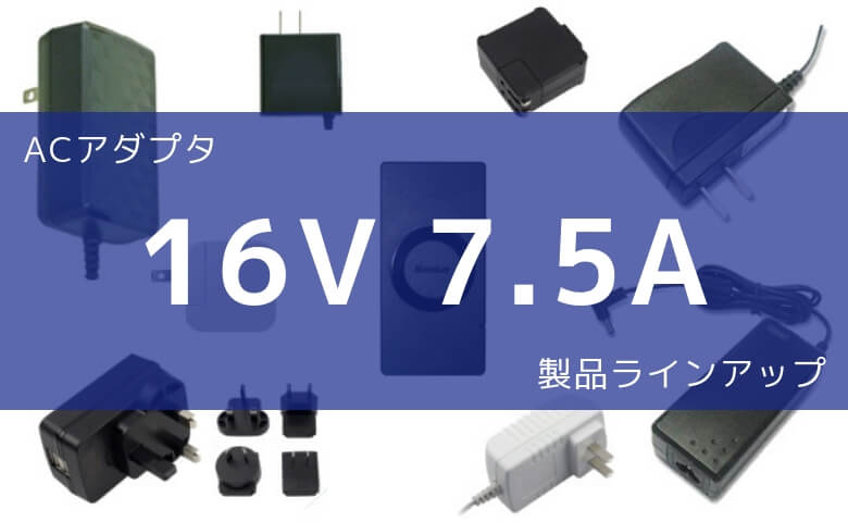 ACアダプタ 16V 7.5A 製品ラインアップ