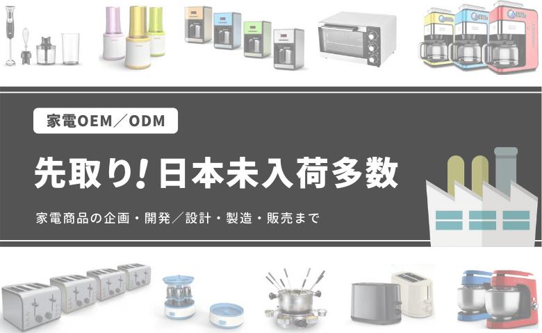 家電OEM/ODM 先取り!日本未入荷多数 家電商品の企画・開発/設計・製造・販売まで